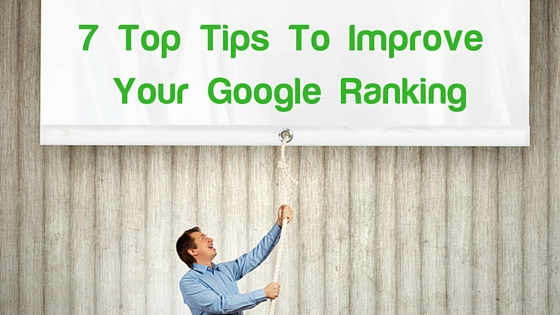 7 Top Tips To Improve Your Google Ranking